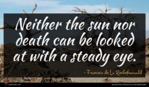 Francois de La Rochefoucauld quote : Neither the sun nor ...