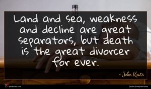 John Keats quote : Land and sea weakness ...