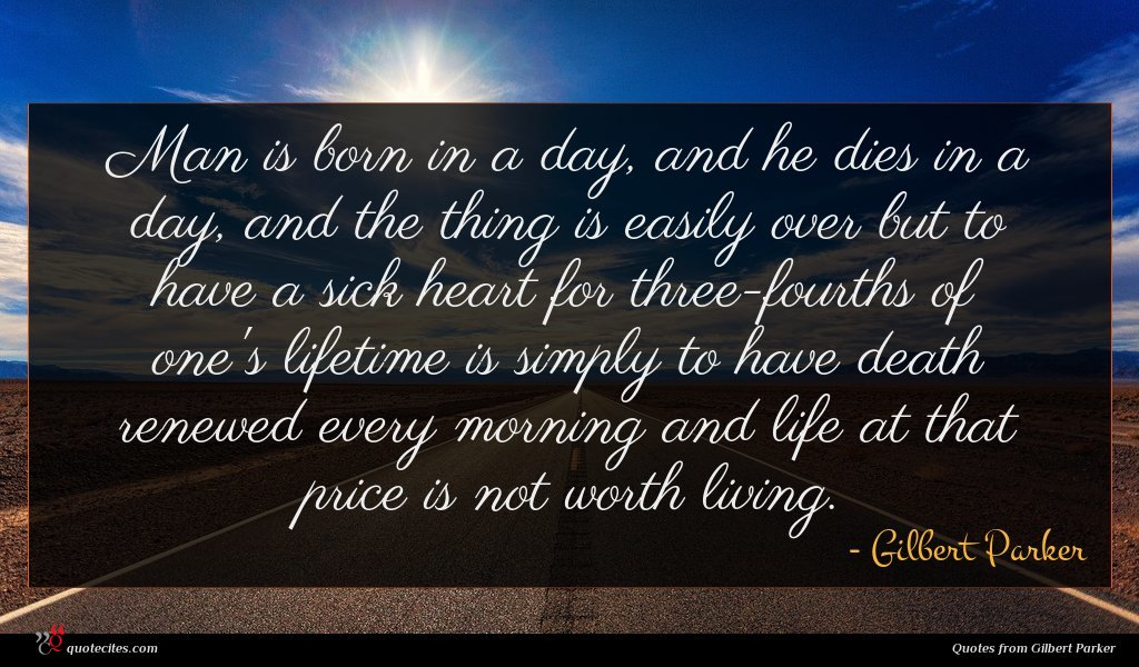 Man is born in a day, and he dies in a day, and the thing is easily over but to have a sick heart for three-fourths of one's lifetime is simply to have death renewed every morning and life at that price is not worth living.
