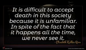 Elisabeth Kubler-Ross quote : It is difficult to ...