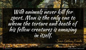 James Anthony Froude quote : Wild animals never kill ...