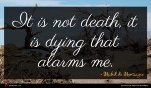 Michel de Montaigne quote : It is not death ...