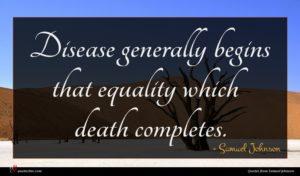 Samuel Johnson quote : Disease generally begins that ...