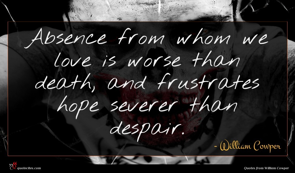 Absence from whom we love is worse than death, and frustrates hope severer than despair.