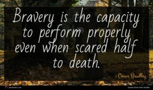 Omar Bradley quote : Bravery is the capacity ...