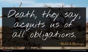 Michel de Montaigne quote : Death they say acquits ...