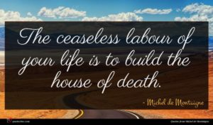 Michel de Montaigne quote : The ceaseless labour of ...
