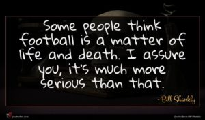Bill Shankly quote : Some people think football ...