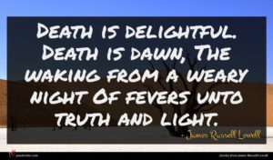James Russell Lowell quote : Death is delightful Death ...