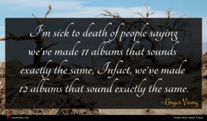 Angus Young quote : I'm sick to death ...
