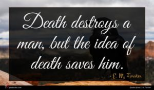 E. M. Forster quote : Death destroys a man ...