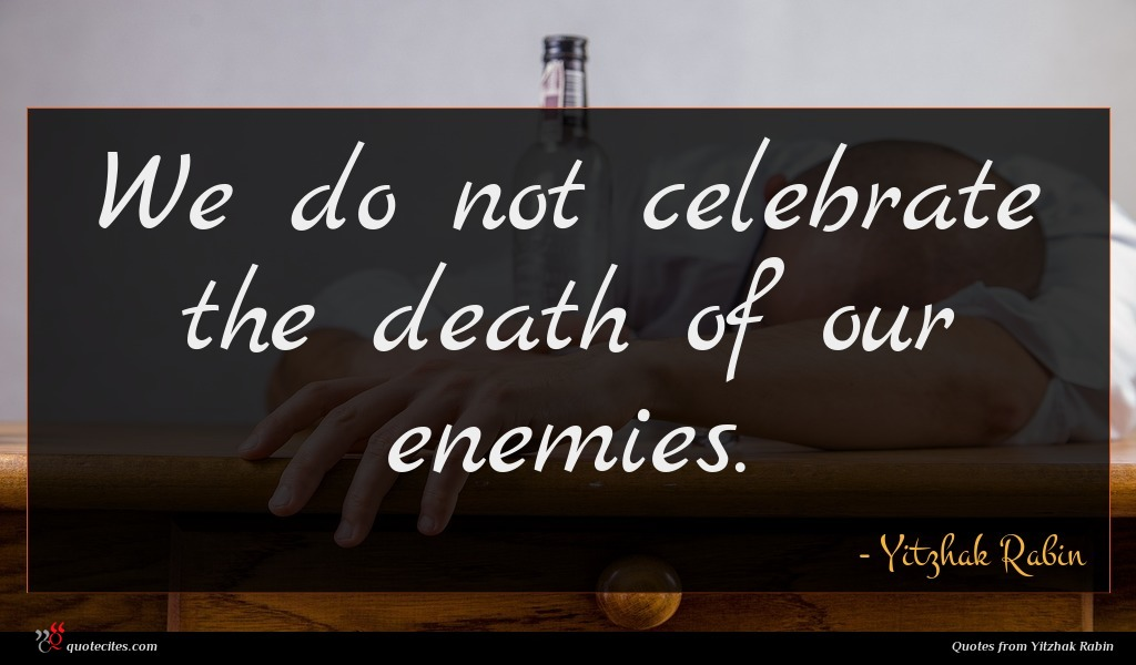 We do not celebrate the death of our enemies.