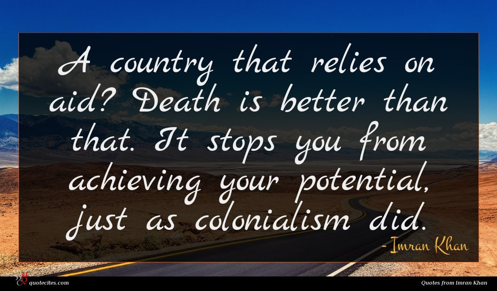 A country that relies on aid? Death is better than that. It stops you from achieving your potential, just as colonialism did.