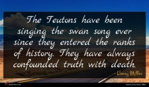 Henry Miller quote : The Teutons have been ...