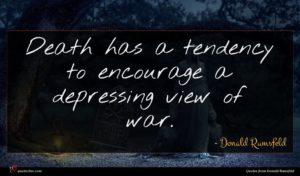 Donald Rumsfeld quote : Death has a tendency ...