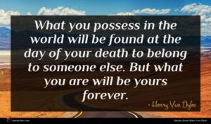 Henry Van Dyke quote : What you possess in ...