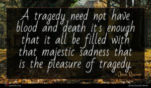 Jean Racine quote : A tragedy need not ...