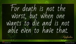 Sophocles quote : For death is not ...