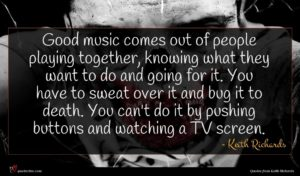 Keith Richards quote : Good music comes out ...