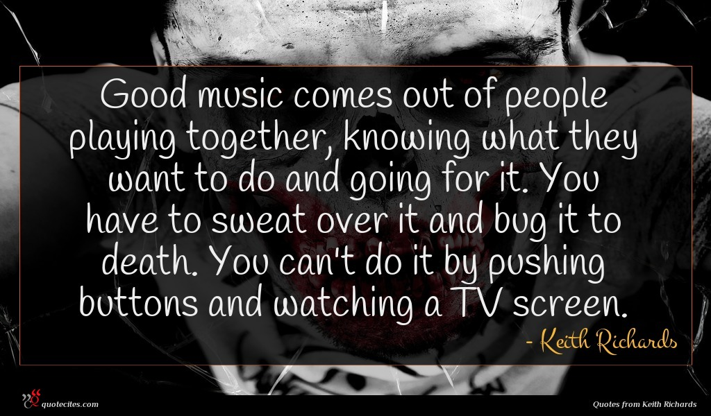 Good music comes out of people playing together, knowing what they want to do and going for it. You have to sweat over it and bug it to death. You can't do it by pushing buttons and watching a TV screen.