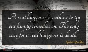 Robert Benchley quote : A real hangover is ...