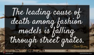 Dave Barry quote : The leading cause of ...