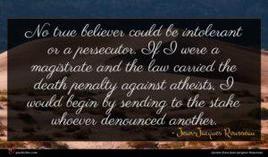 Jean-Jacques Rousseau quote : No true believer could ...