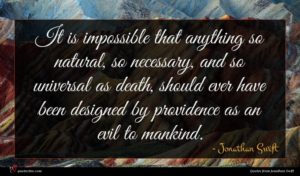 Jonathan Swift quote : It is impossible that ...