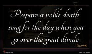 Tecumseh quote : Prepare a noble death ...