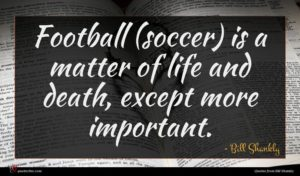 Bill Shankly quote : Football soccer is a ...
