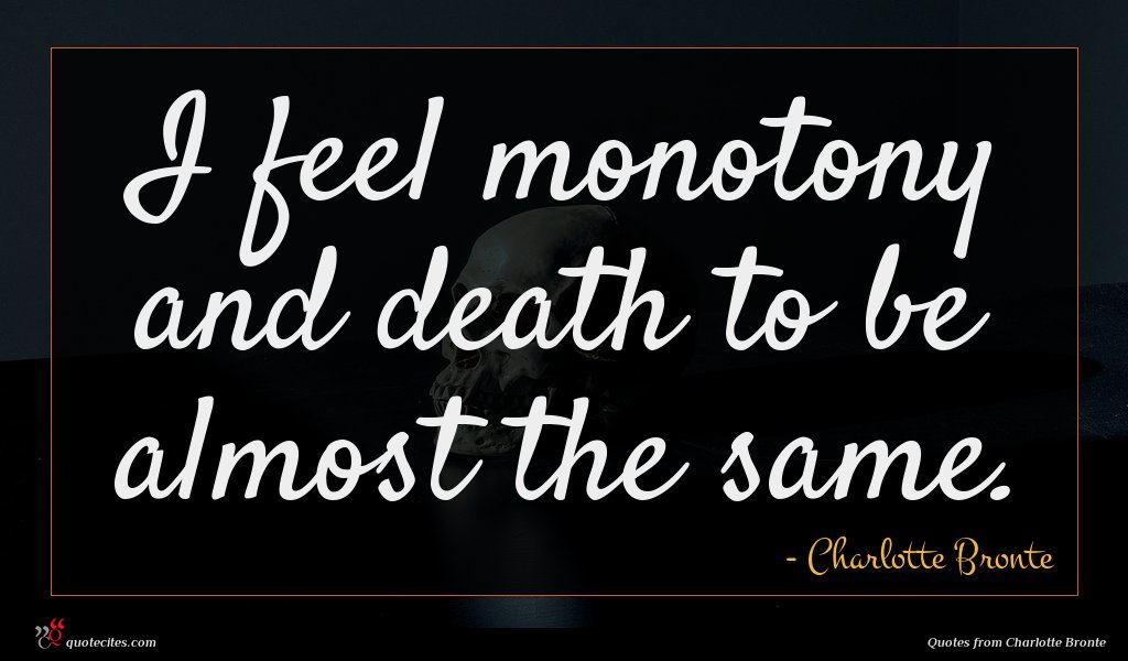 I feel monotony and death to be almost the same.