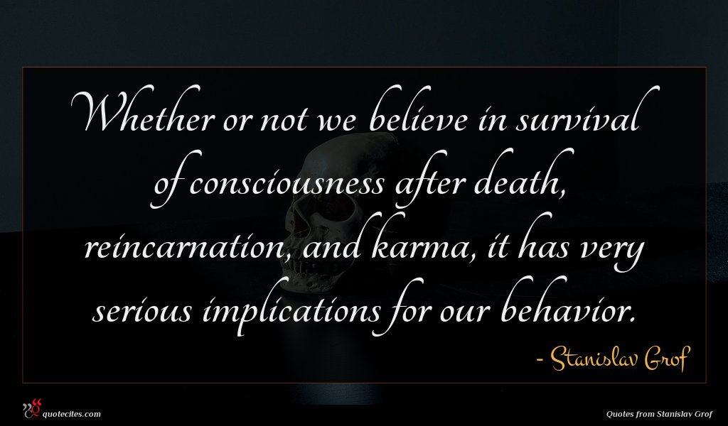 Whether or not we believe in survival of consciousness after death, reincarnation, and karma, it has very serious implications for our behavior.