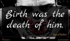 Samuel Beckett quote : Birth was the death ...