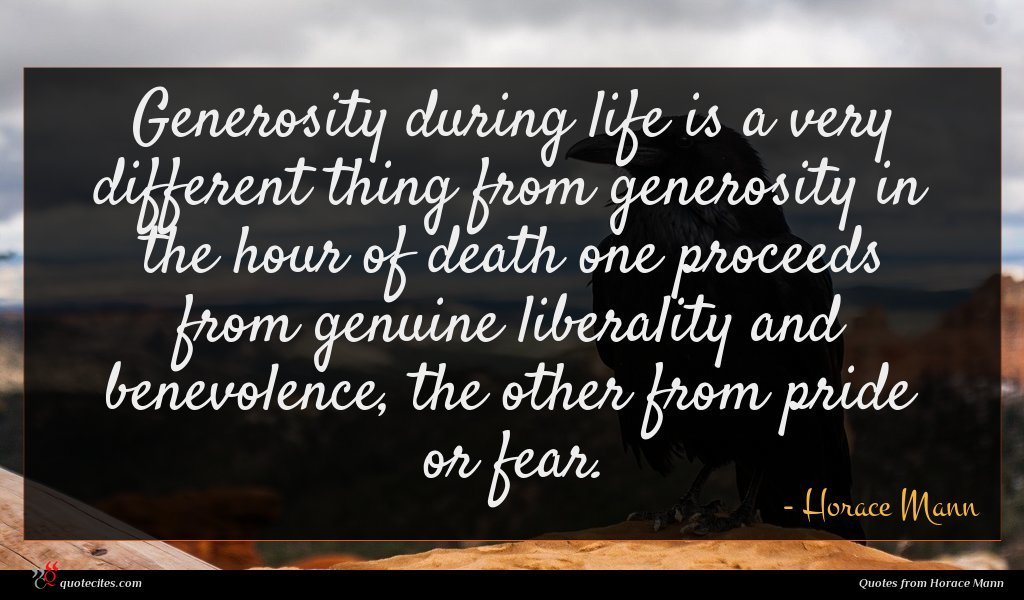 Generosity during life is a very different thing from generosity in the hour of death one proceeds from genuine liberality and benevolence, the other from pride or fear.