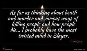 Tom Araya quote : As far as thinking ...