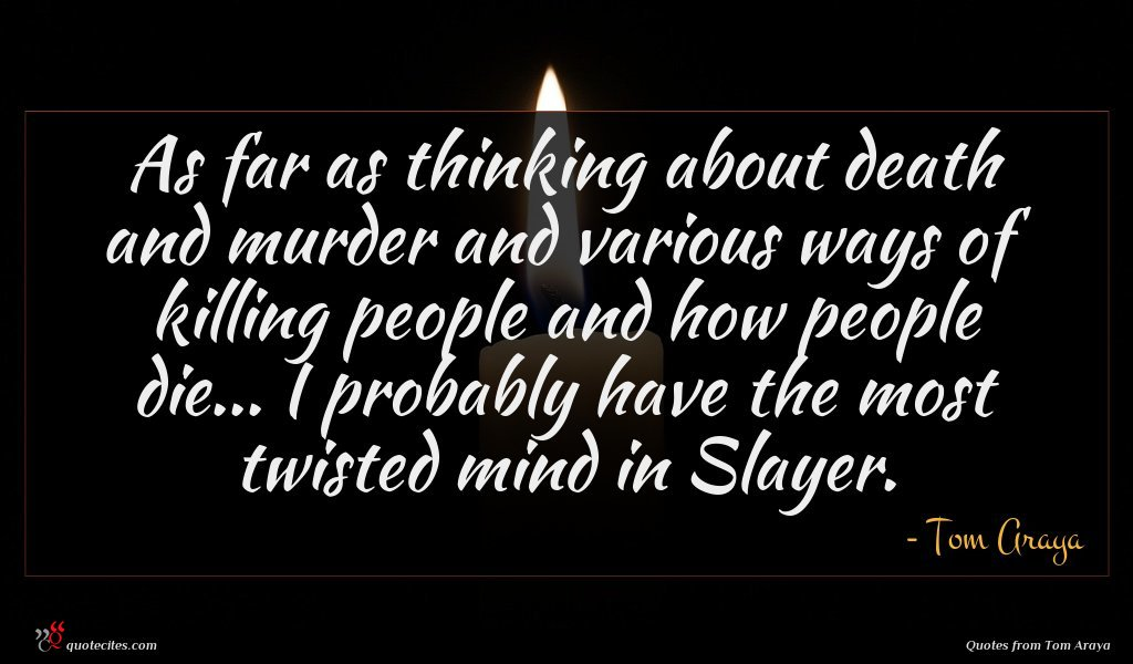 As far as thinking about death and murder and various ways of killing people and how people die... I probably have the most twisted mind in Slayer.