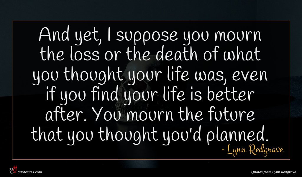 And yet, I suppose you mourn the loss or the death of what you thought your life was, even if you find your life is better after. You mourn the future that you thought you'd planned.