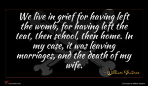 William Shatner quote : We live in grief ...
