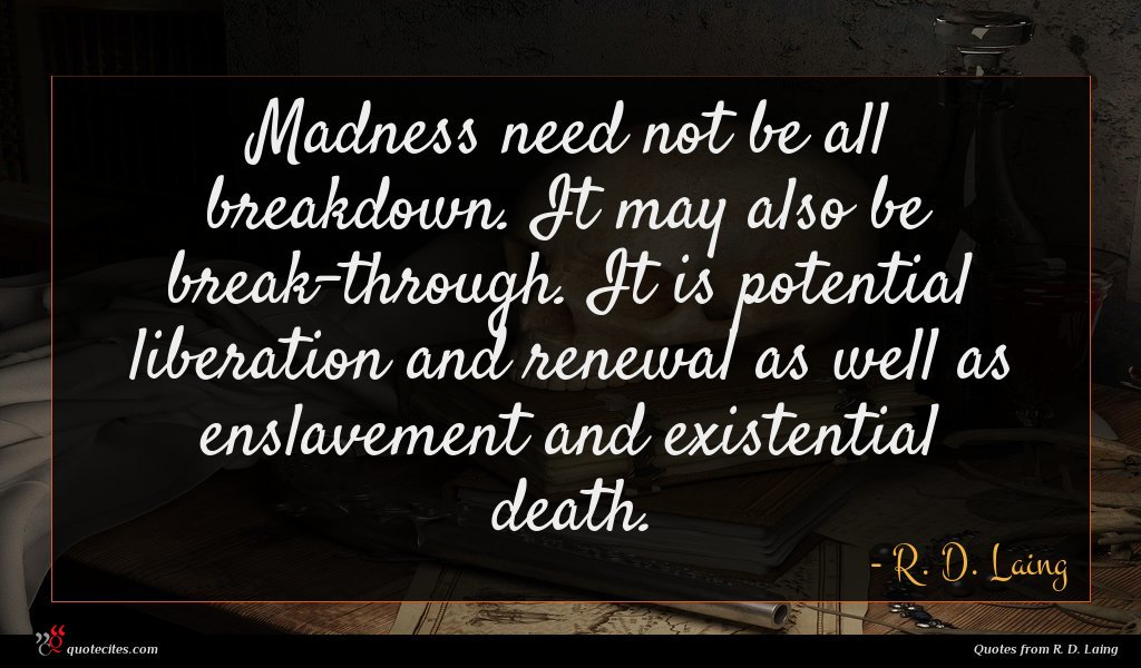 Madness need not be all breakdown. It may also be break-through. It is potential liberation and renewal as well as enslavement and existential death.