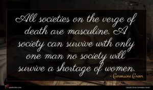 Germaine Greer quote : All societies on the ...