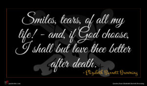 Elizabeth Barrett Browning quote : Smiles tears of all ...