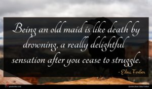 Edna Ferber quote : Being an old maid ...
