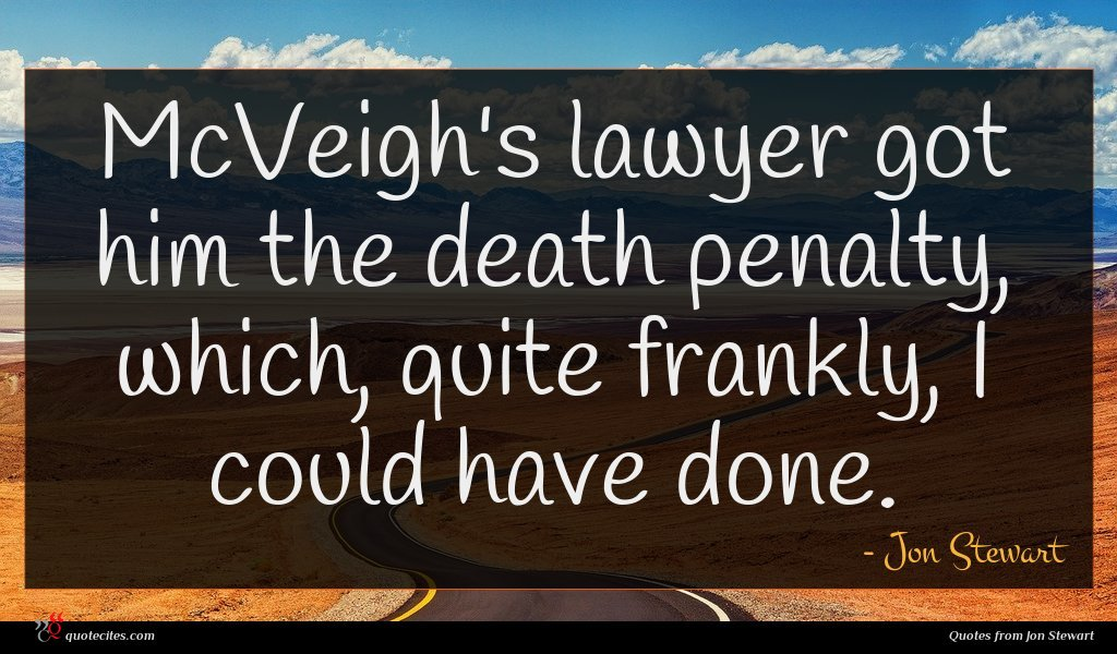 McVeigh's lawyer got him the death penalty, which, quite frankly, I could have done.