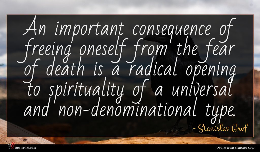An important consequence of freeing oneself from the fear of death is a radical opening to spirituality of a universal and non-denominational type.