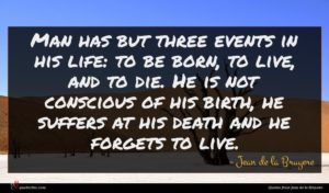 Jean de la Bruyere quote : Man has but three ...