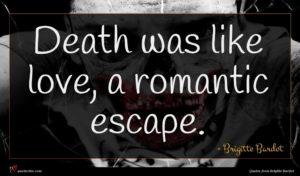Brigitte Bardot quote : Death was like love ...