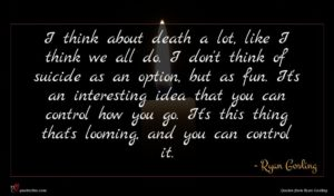 Ryan Gosling quote : I think about death ...