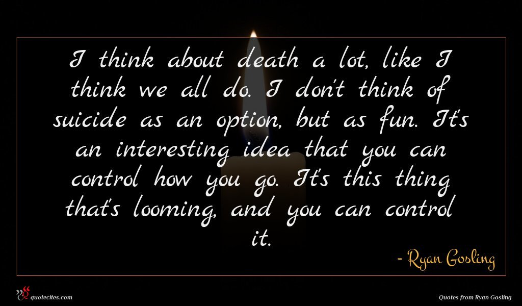 I think about death a lot, like I think we all do. I don't think of suicide as an option, but as fun. It's an interesting idea that you can control how you go. It's this thing that's looming, and you can control it.