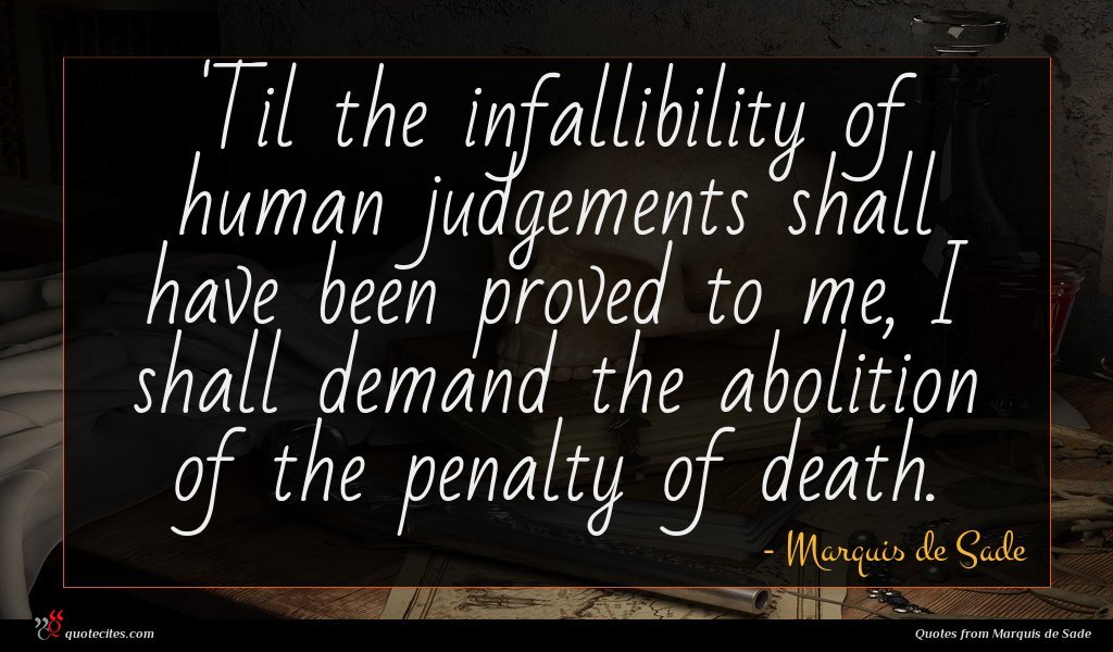 'Til the infallibility of human judgements shall have been proved to me, I shall demand the abolition of the penalty of death.