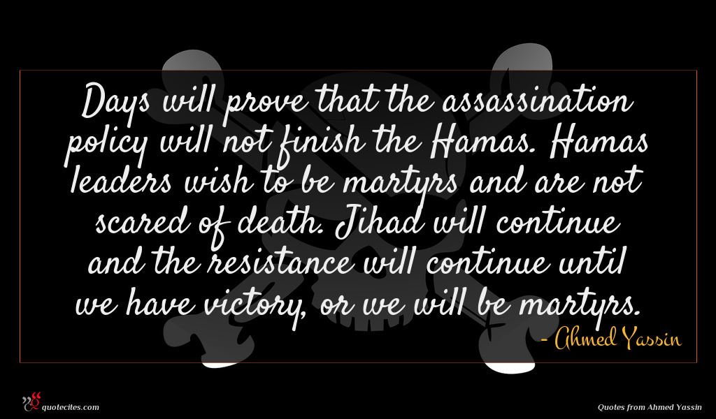 Days will prove that the assassination policy will not finish the Hamas. Hamas leaders wish to be martyrs and are not scared of death. Jihad will continue and the resistance will continue until we have victory, or we will be martyrs.